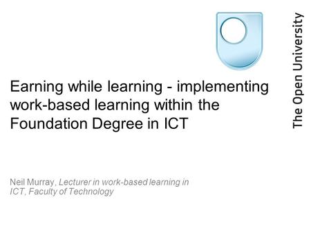Earning while learning - implementing work-based learning within the Foundation Degree in ICT Neil Murray, Lecturer in work-based learning in ICT, Faculty.