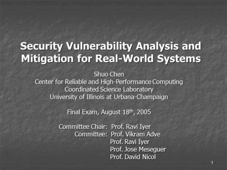 1 Security Vulnerability Analysis and Mitigation for Real-World Systems Shuo Chen Center for Reliable and High-Performance Computing Coordinated Science.