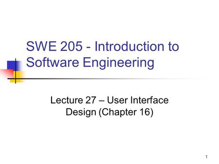 1 SWE 205 - Introduction to Software Engineering Lecture 27 – User Interface Design (Chapter 16)