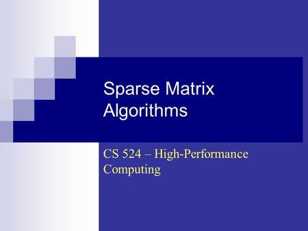 Sparse Matrix Algorithms CS 524 – High-Performance Computing.