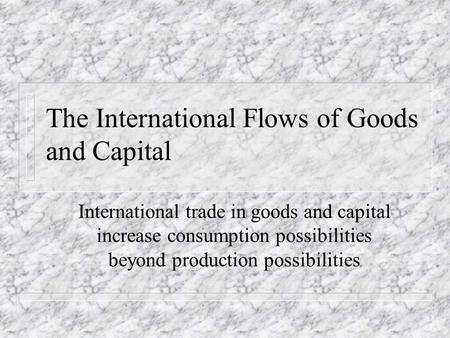 The International Flows of Goods and Capital International trade in goods and capital increase consumption possibilities beyond production possibilities.