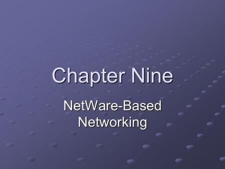 Chapter Nine NetWare-Based Networking. Objectives Identify the advantages of using the NetWare network operating system Describe NetWare's server hardware.