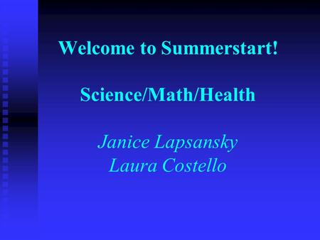 Welcome to Summerstart! Science/Math/Health Janice Lapsansky Laura Costello.