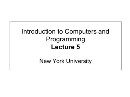 Introduction to Computers and Programming Lecture 5 New York University.