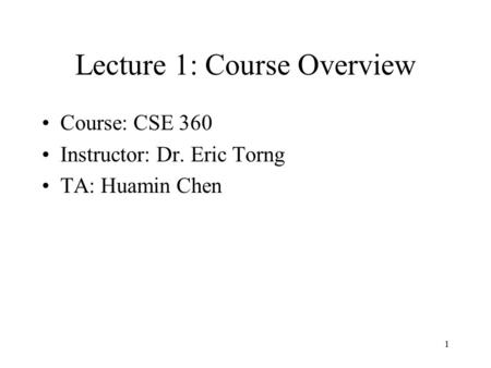 1 Lecture 1: Course Overview Course: CSE 360 Instructor: Dr. Eric Torng TA: Huamin Chen.