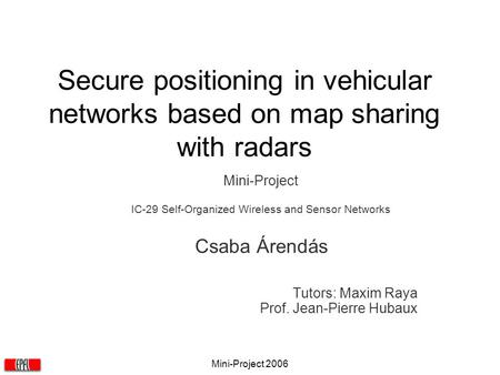 Mini-Project 2006 Secure positioning in vehicular networks based on map sharing with radars Mini-Project IC-29 Self-Organized Wireless and Sensor Networks.