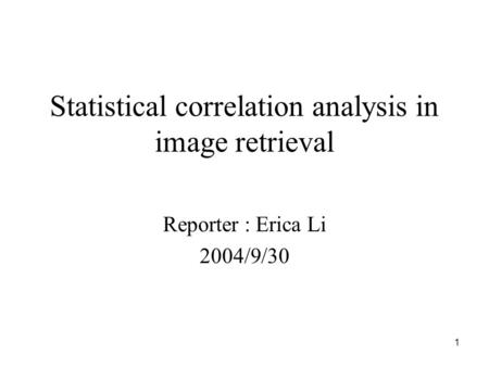1 Statistical correlation analysis in image retrieval Reporter : Erica Li 2004/9/30.