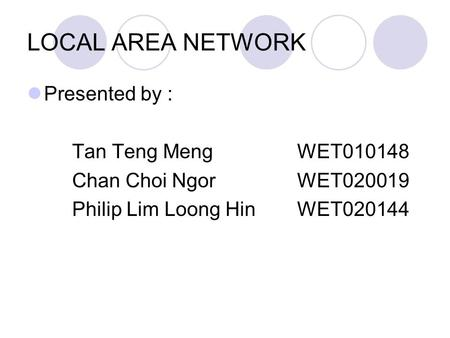 LOCAL AREA NETWORK Presented by : Tan Teng MengWET010148 Chan Choi Ngor WET020019 Philip Lim Loong HinWET020144.