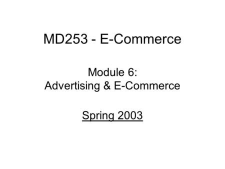 MD253 - E-Commerce Module 6: Advertising & E-Commerce Spring 2003.