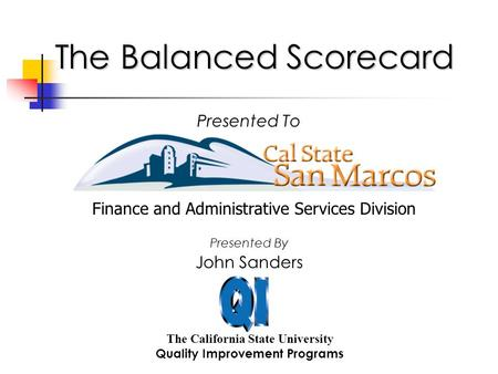 The Balanced Scorecard The California State University Quality Improvement Programs Presented To John Sanders Presented By Finance and Administrative Services.