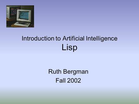 Introduction to Artificial Intelligence Lisp Ruth Bergman Fall 2002.