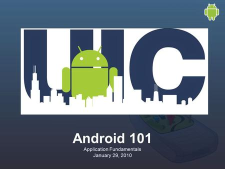 Android 101 Application Fundamentals January 29, 2010.