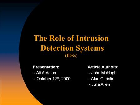 The Role of Intrusion Detection Systems (IDSs) Article Authors: - John McHugh - Alan Christie - Julia Allen Presentation: - Ali Ardalan - October 12 th,