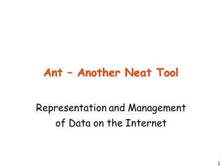 1 Ant – Another Neat Tool Representation and Management of Data on the Internet.
