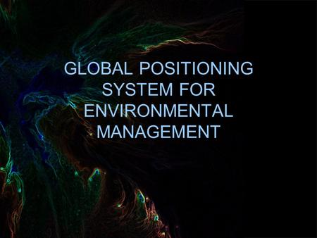 GLOBAL POSITIONING SYSTEM FOR ENVIRONMENTAL MANAGEMENT.