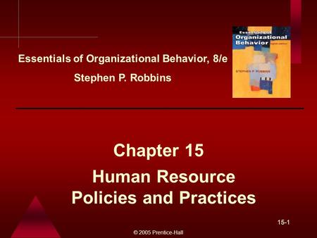 © 2005 Prentice-Hall 15-1 Human Resource Policies and Practices Chapter 15 Essentials of Organizational Behavior, 8/e Stephen P. Robbins.