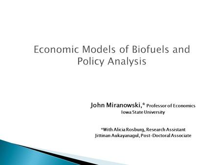 Economic Models of Biofuels and Policy Analysis John Miranowski,* Professor of Economics Iowa State University *With Alicia Rosburg, Research Assistant.