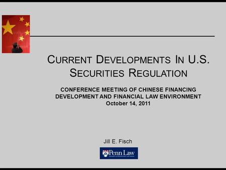 Jill E. Fisch C URRENT D EVELOPMENTS I N U.S. S ECURITIES R EGULATION CONFERENCE MEETING OF CHINESE FINANCING DEVELOPMENT AND FINANCIAL LAW ENVIRONMENT.