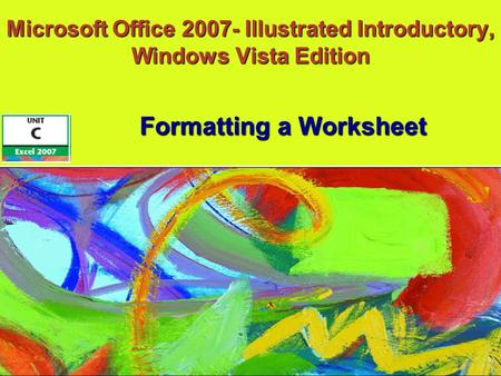 Microsoft Office 2007- Illustrated Introductory, Windows Vista Edition Formatting a Worksheet.