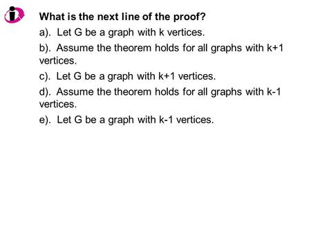 What is the next line of the proof? a). Let G be a graph with k vertices. b). Assume the theorem holds for all graphs with k+1 vertices. c). Let G be a.