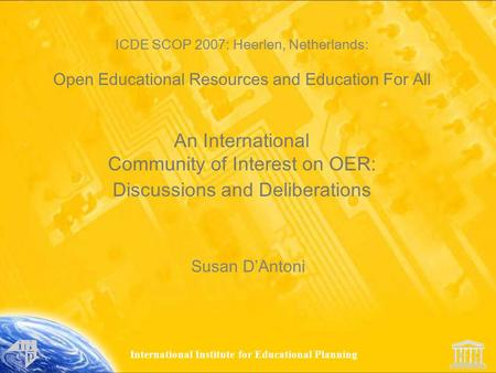 International Institute for Educational Planning ICDE SCOP 2007: Heerlen, Netherlands: Open Educational Resources and Education For All An International.