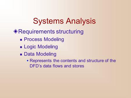 Systems Analysis Requirements structuring Process Modeling Logic Modeling Data Modeling  Represents the contents and structure of the DFD's data flows.
