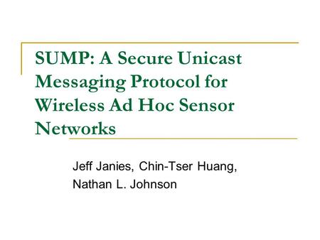 SUMP: A Secure Unicast Messaging Protocol for Wireless Ad Hoc Sensor Networks Jeff Janies, Chin-Tser Huang, Nathan L. Johnson.