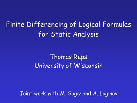 Finite Differencing of Logical Formulas for Static Analysis Thomas Reps University of Wisconsin Joint work with M. Sagiv and A. Loginov.