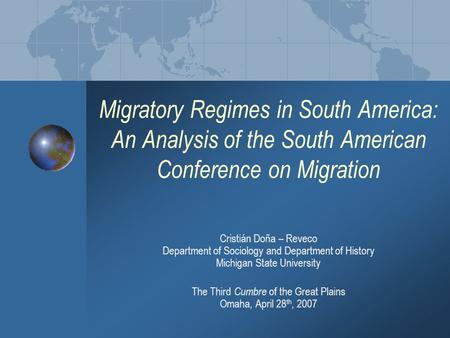 Migratory Regimes in South America: An Analysis of the South American Conference on Migration The Third Cumbre of the Great Plains Omaha, April 28 th,