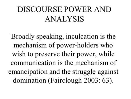 DISCOURSE POWER AND ANALYSIS Broadly speaking, inculcation is the mechanism of power-holders who wish to preserve their power, while communication is.