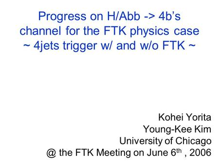 Progress on H/Abb -> 4b's channel for the FTK physics case ~ 4jets trigger w/ and w/o FTK ~ Kohei Yorita Young-Kee Kim University of the FTK.