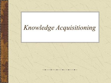 Knowledge Acquisitioning. Definition The transfer and transformation of potential problem solving expertise from some knowledge source to a program.