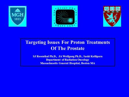 Targeting Issues For Proton Treatments Of The Prostate SJ Rosenthal Ph.D., JA Wolfgang Ph.D., Sashi Kollipara Department of Radiation Oncology Massachusetts.