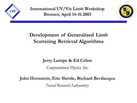 CPI International UV/Vis Limb Workshop Bremen, April 14-16 2003 Development of Generalized Limb Scattering Retrieval Algorithms Jerry Lumpe & Ed Cólon.