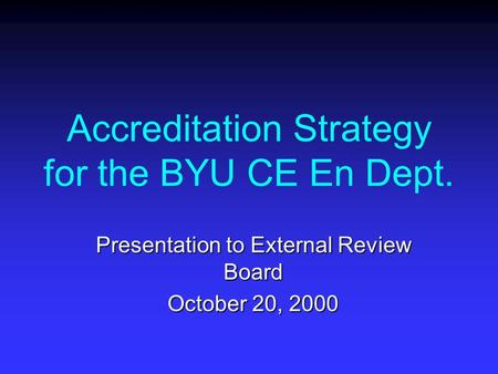 Accreditation Strategy for the BYU CE En Dept. Presentation to External Review Board October 20, 2000.