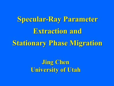 Specular-Ray Parameter Extraction and Stationary Phase Migration Jing Chen University of Utah.