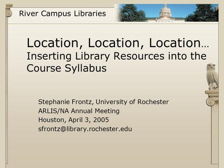 River Campus Libraries Location, Location, Location … Inserting Library Resources into the Course Syllabus Stephanie Frontz, University of Rochester ARLIS/NA.