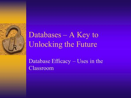Databases – A Key to Unlocking the Future Database Efficacy – Uses in the Classroom.
