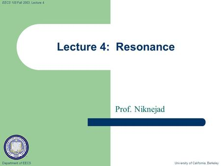 Department of EECS University of California, Berkeley EECS 105 Fall 2003, Lecture 4 Lecture 4: Resonance Prof. Niknejad.
