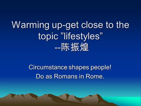 "Warming up-get close to the topic ""lifestyles"" -- 陈振煌 Circumstance shapes people! Do as Romans in Rome."
