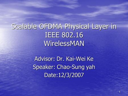 1 Scalable OFDMA Physical Layer in IEEE 802.16 WirelessMAN Advisor: Dr. Kai-Wei Ke Speaker: Chao-Sung yah Date:12/3/2007.