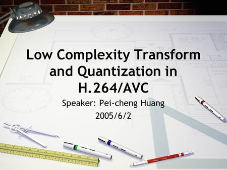 Low Complexity Transform and Quantization in H.264/AVC Speaker: Pei-cheng Huang 2005/6/2.