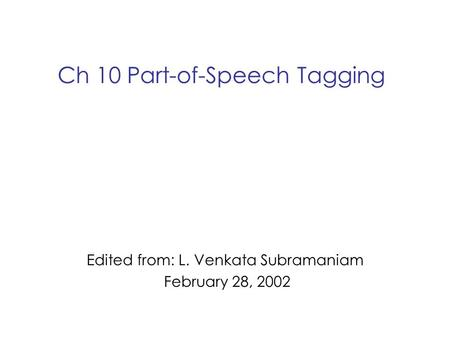 Ch 10 Part-of-Speech Tagging Edited from: L. Venkata Subramaniam February 28, 2002.