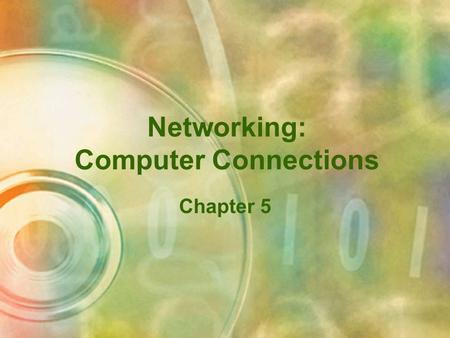 Networking: Computer Connections Chapter 5 Objectives Describe the basic components of a network Explain the methods of data transmission, including.
