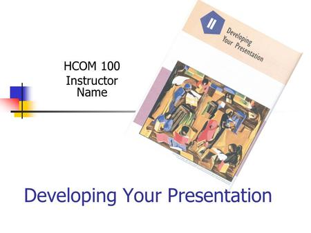 Developing Your Presentation HCOM 100 Instructor Name.