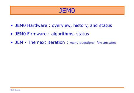 Uli Schäfer JEM0 JEM0 Hardware : overview, history, and status JEM0 Firmware : algorithms, status JEM - The next iteration : many questions, few answers.
