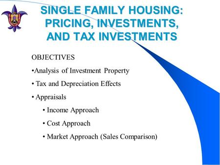 SINGLE FAMILY HOUSING: PRICING, INVESTMENTS, AND TAX INVESTMENTS OBJECTIVES Analysis of Investment Property Tax and Depreciation Effects Appraisals Income.