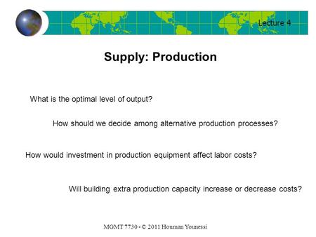 Lecture 4 MGMT 7730 - © 2011 Houman Younessi Supply: Production What is the optimal level of output? How should we decide among alternative production.