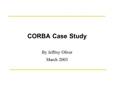 CORBA Case Study By Jeffrey Oliver March 2003. March 17, 2003CORBA Case Study by J. T. Oliver2 History The CORBA (Common Object Request Broker Architecture)