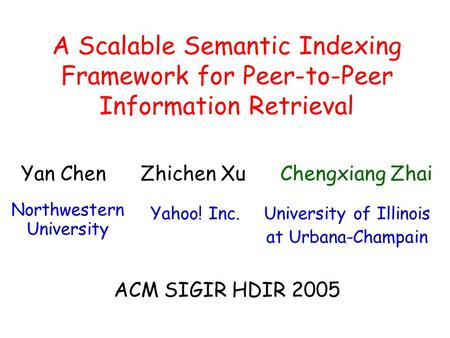 A Scalable Semantic Indexing Framework for Peer-to-Peer Information Retrieval University of Illinois at Urbana-Champain Zhichen XuYan Chen Northwestern.
